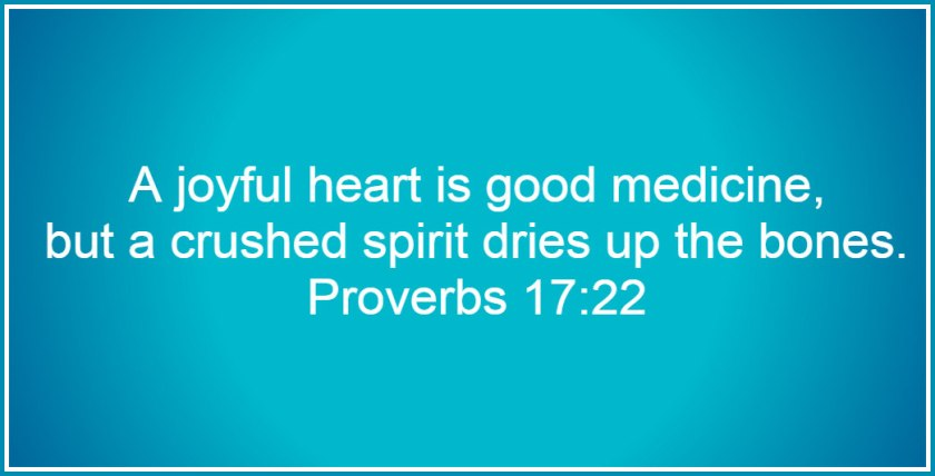 A joyful heart is good medicine, but a crushed spirit dries up the bones. (Proverbs 17:22)